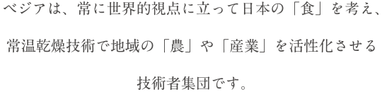 ベジアは、常に世界的視点に立って日本の「食」を考え、常温乾燥技術で地域の「農」や「産業」を活性化させる技術者集団です。